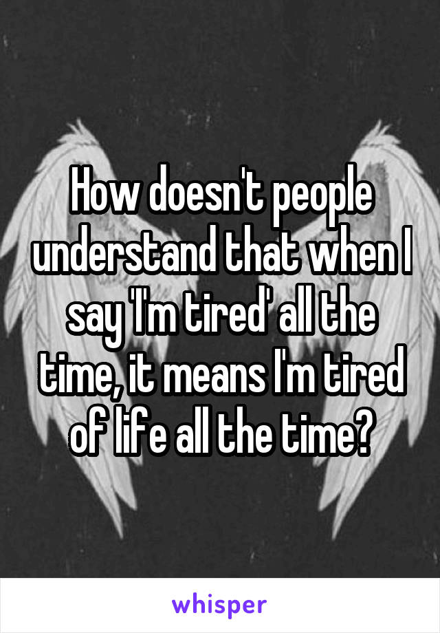 How doesn't people understand that when I say 'I'm tired' all the time, it means I'm tired of life all the time?