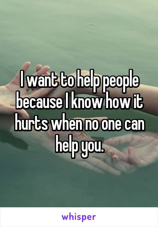 I want to help people because I know how it hurts when no one can help you.