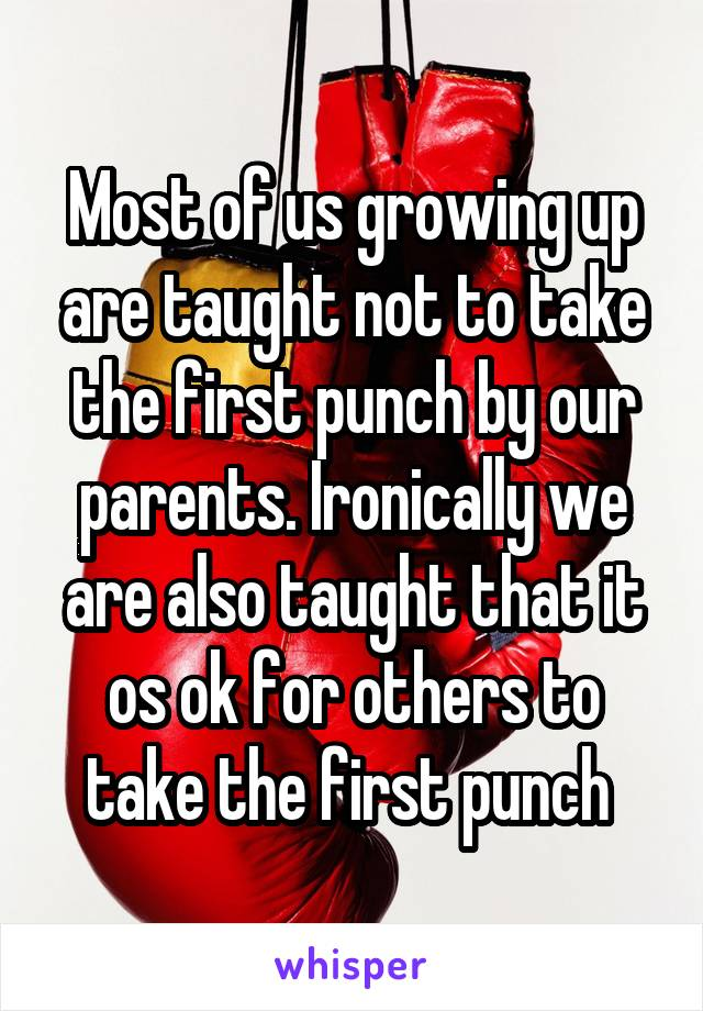 Most of us growing up are taught not to take the first punch by our parents. Ironically we are also taught that it os ok for others to take the first punch