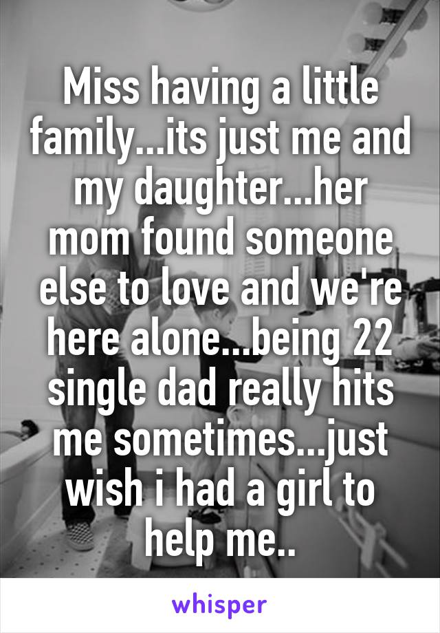 Miss having a little family...its just me and my daughter...her mom found someone else to love and we're here alone...being 22 single dad really hits me sometimes...just wish i had a girl to help me..