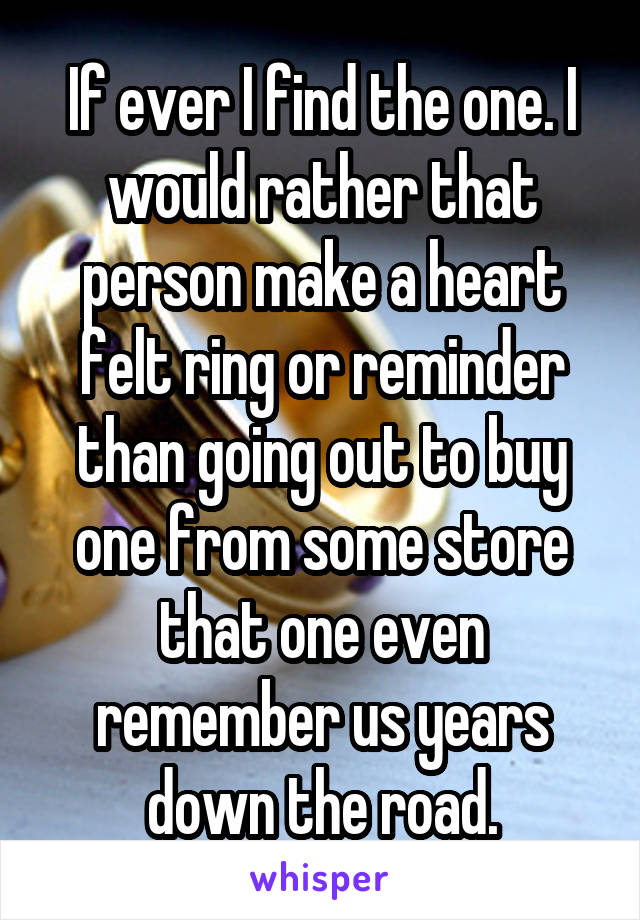 If ever I find the one. I would rather that person make a heart felt ring or reminder than going out to buy one from some store that one even remember us years down the road.