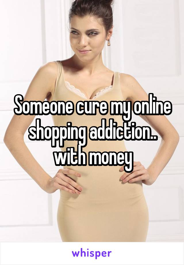 Someone cure my online shopping addiction.. with money