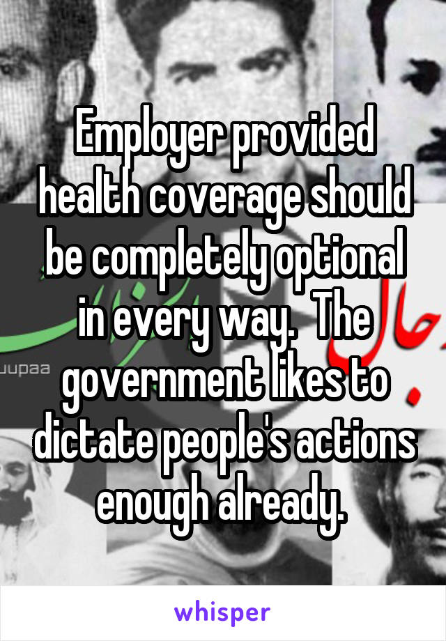 Employer provided health coverage should be completely optional in every way.  The government likes to dictate people's actions enough already.