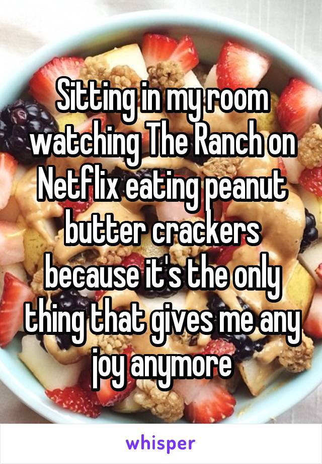Sitting in my room watching The Ranch on Netflix eating peanut butter crackers because it's the only thing that gives me any joy anymore