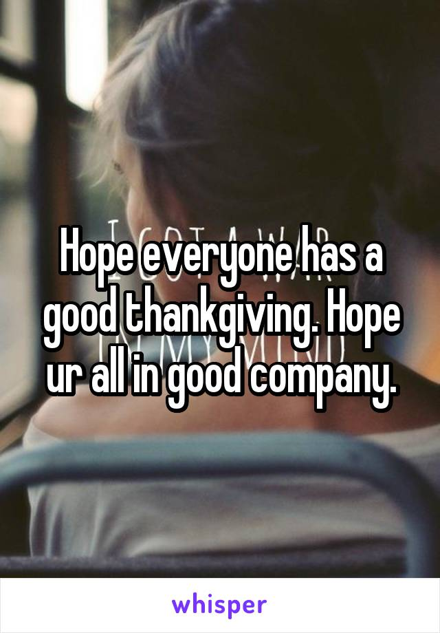 Hope everyone has a good thankgiving. Hope ur all in good company.