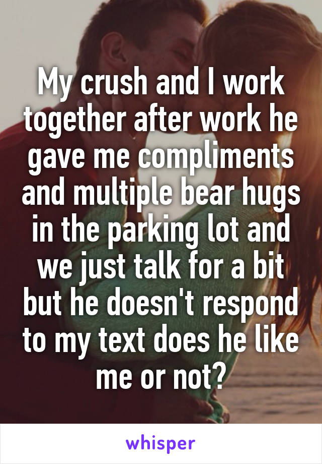 My crush and I work together after work he gave me compliments and multiple bear hugs in the parking lot and we just talk for a bit but he doesn't respond to my text does he like me or not?