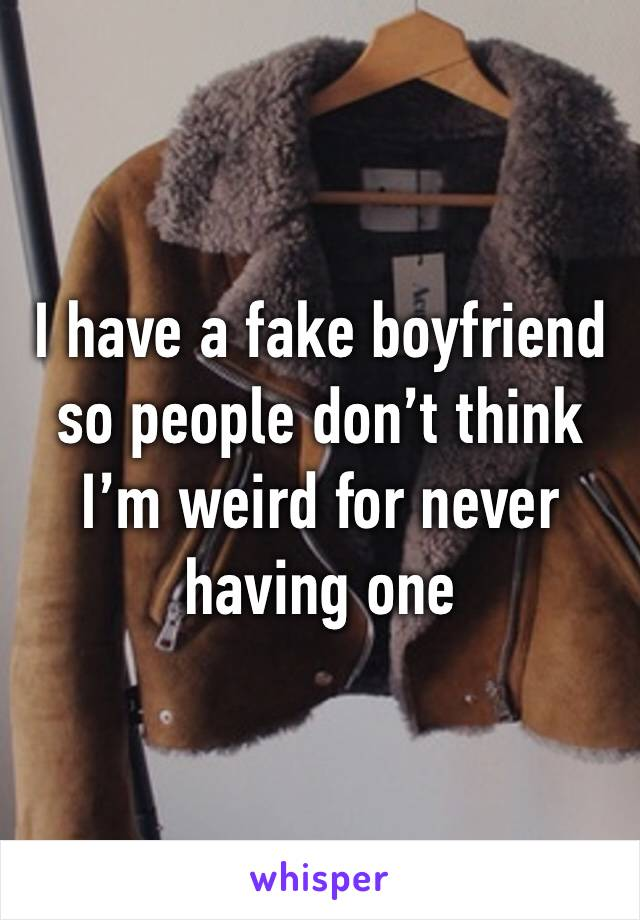 I have a fake boyfriend so people don't think I'm weird for never having one