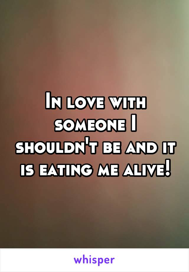 In love with someone I shouldn't be and it is eating me alive!