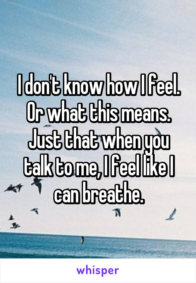 I don't know how I feel. Or what this means. Just that when you talk to me, I feel like I can breathe.
