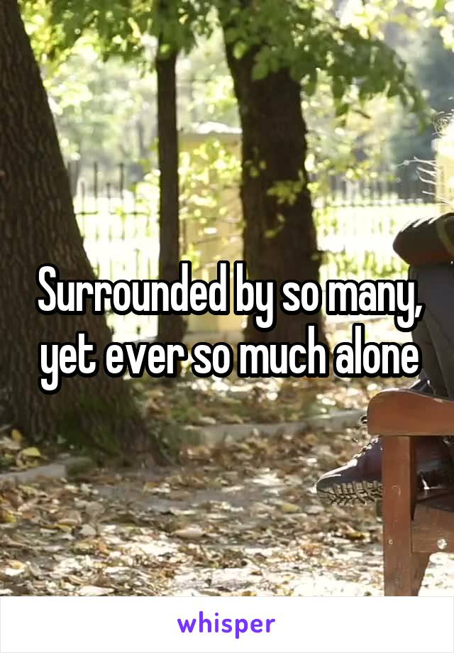 Surrounded by so many, yet ever so much alone
