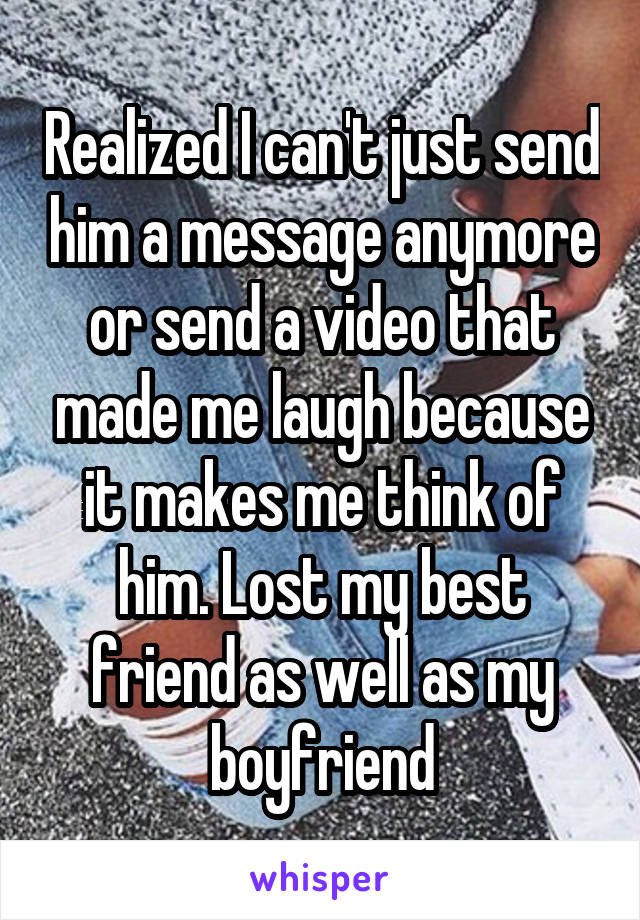 Realized I can't just send him a message anymore or send a video that made me laugh because it makes me think of him. Lost my best friend as well as my boyfriend