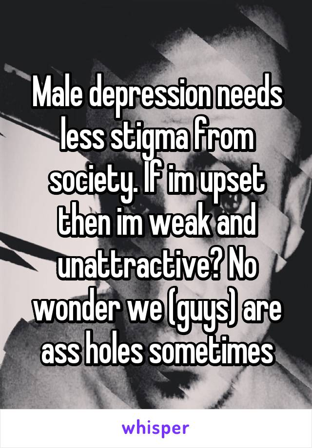 Male depression needs less stigma from society. If im upset then im weak and unattractive? No wonder we (guys) are ass holes sometimes