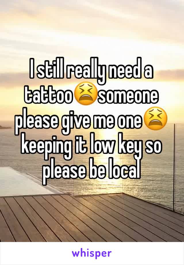 I still really need a tattoo😫someone please give me one😫keeping it low key so please be local
