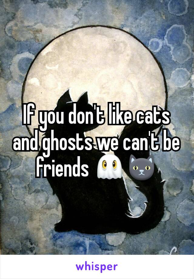 If you don't like cats and ghosts we can't be friends 👻🐱