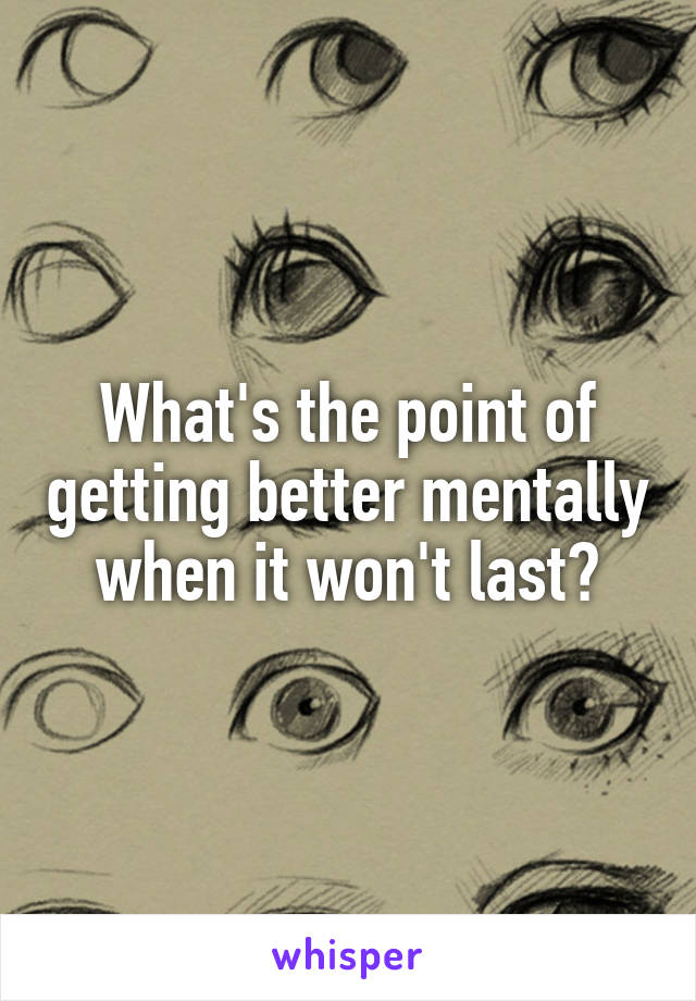 What's the point of getting better mentally when it won't last?