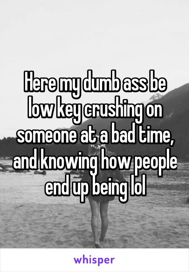Here my dumb ass be low key crushing on someone at a bad time, and knowing how people end up being lol