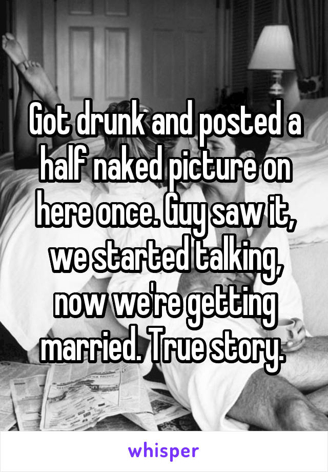 Got drunk and posted a half naked picture on here once. Guy saw it, we started talking, now we're getting married. True story.