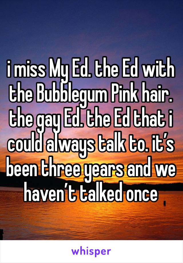 i miss My Ed. the Ed with the Bubblegum Pink hair. the gay Ed. the Ed that i could always talk to. it's been three years and we haven't talked once