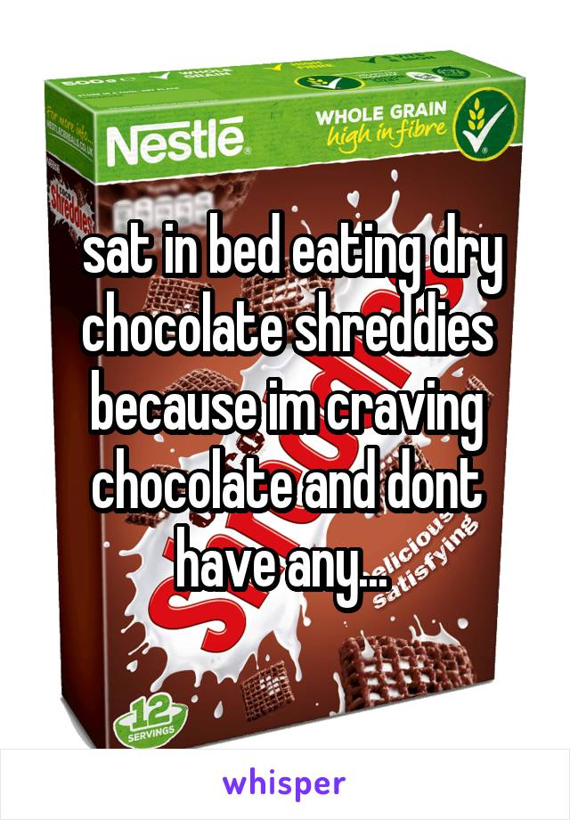 sat in bed eating dry chocolate shreddies because im craving chocolate and dont have any...