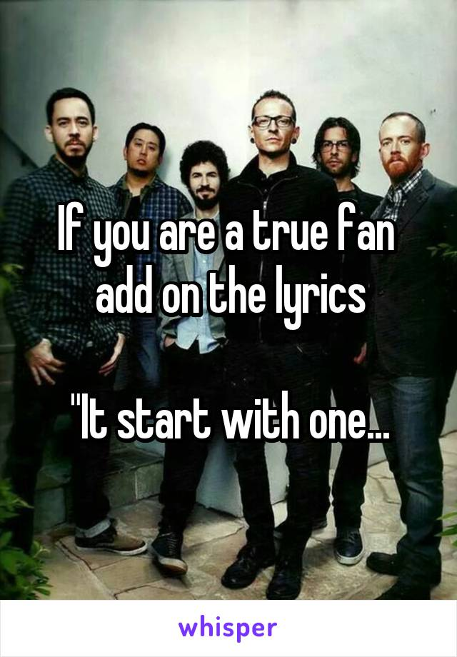 "If you are a true fan  add on the lyrics  ""It start with one..."