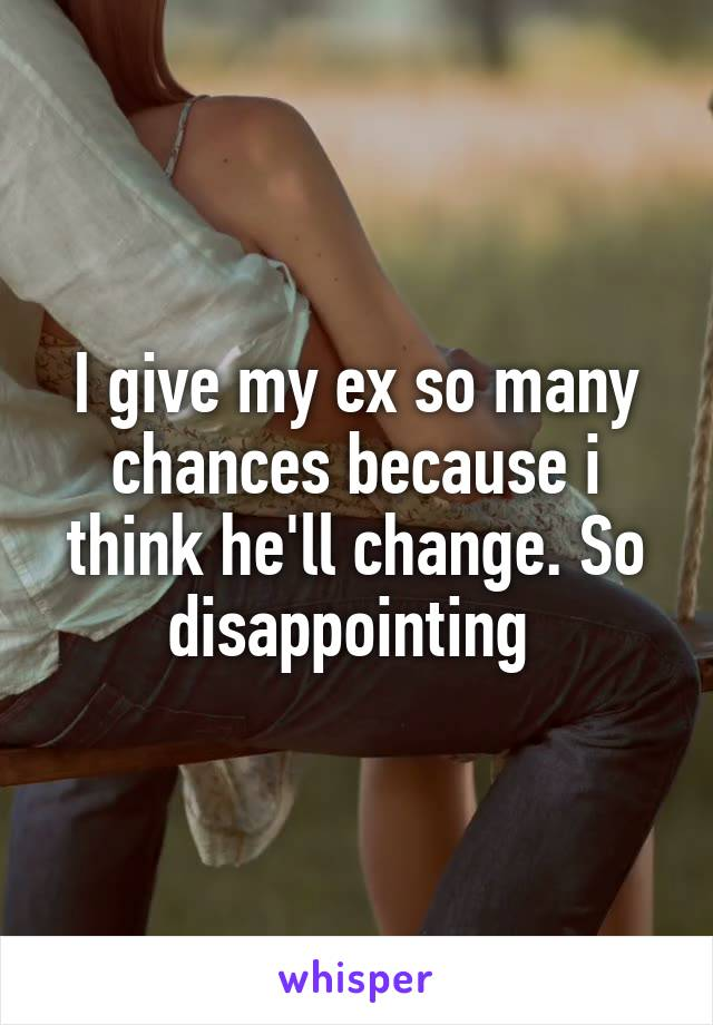 I give my ex so many chances because i think he'll change. So disappointing