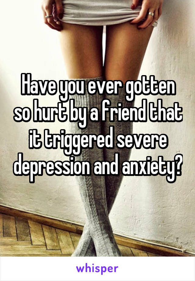 Have you ever gotten so hurt by a friend that it triggered severe depression and anxiety?