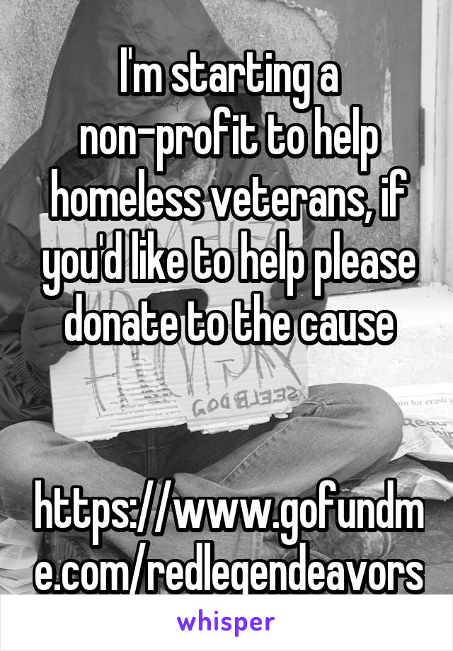 I'm starting a non-profit to help homeless veterans, if you'd like to help please donate to the cause   https://www.gofundme.com/redlegendeavors
