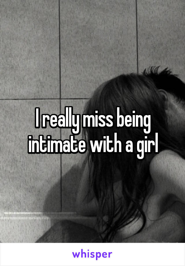 I really miss being intimate with a girl