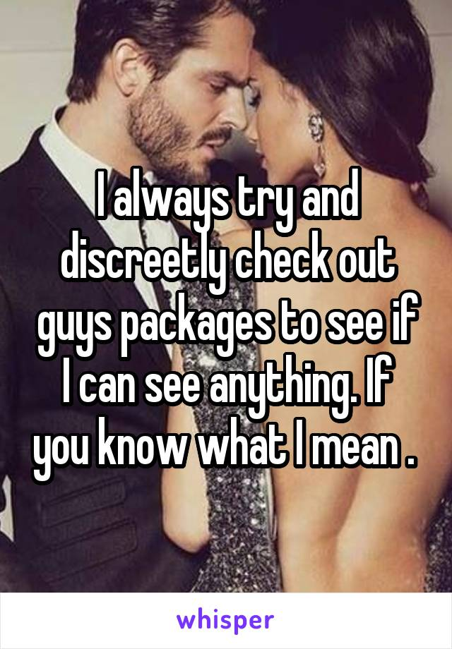 I always try and discreetly check out guys packages to see if I can see anything. If you know what I mean .