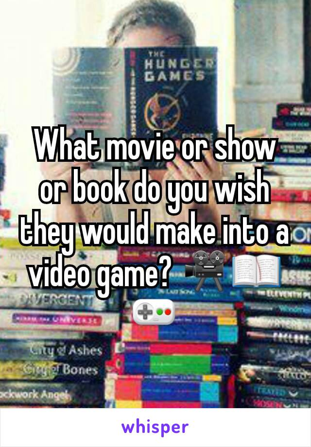 What movie or show or book do you wish they would make into a video game? 🎥📖🎮