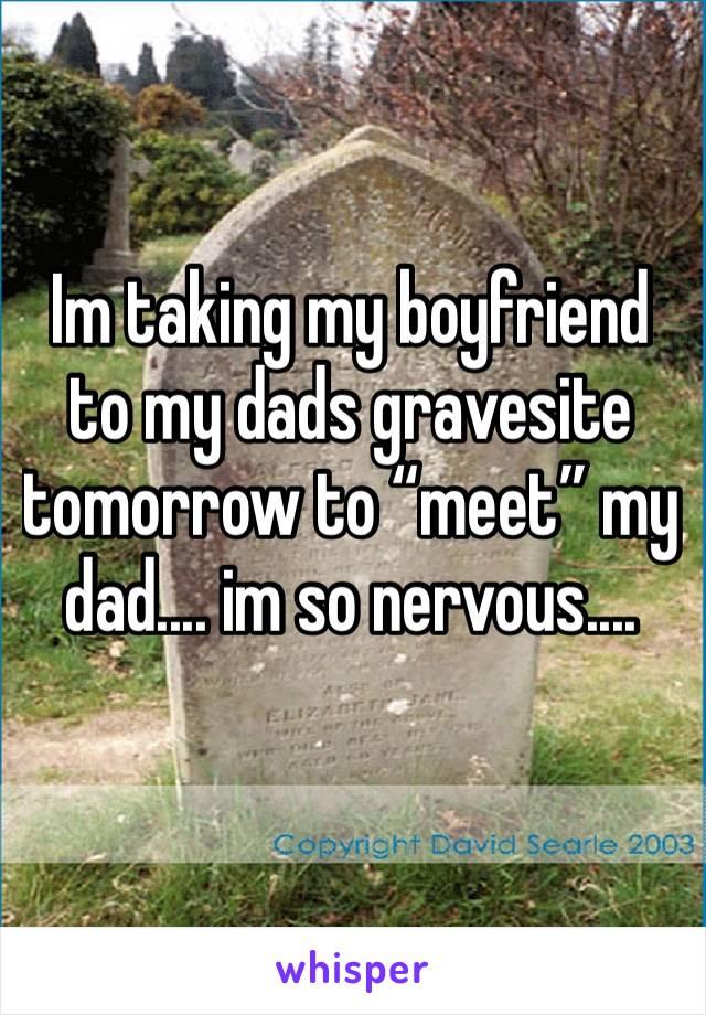 "Im taking my boyfriend to my dads gravesite tomorrow to ""meet"" my dad.... im so nervous...."