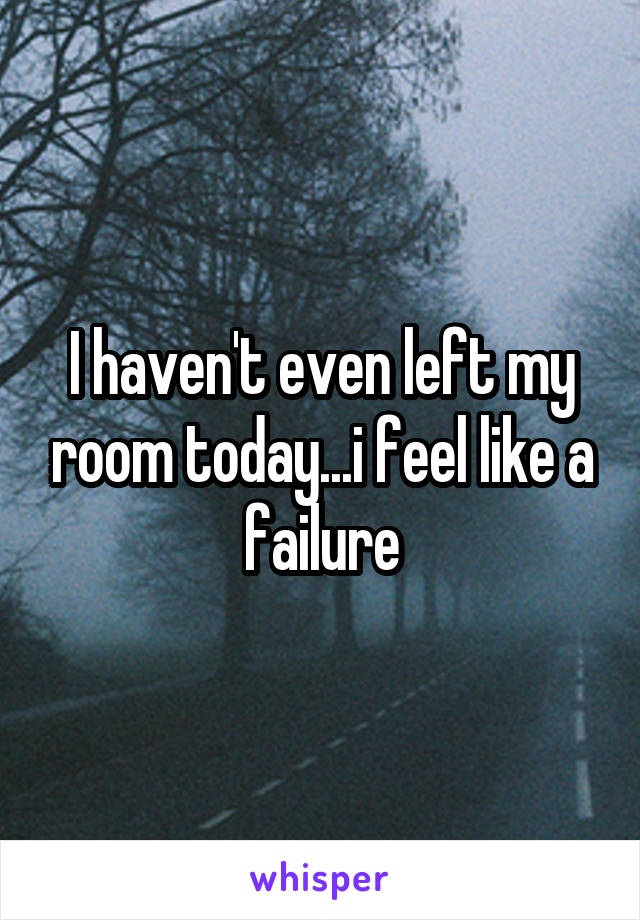 I haven't even left my room today...i feel like a failure