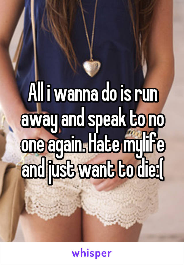 All i wanna do is run away and speak to no one again. Hate mylife and just want to die:(