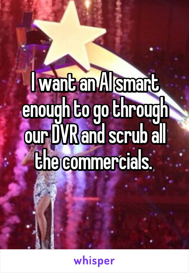 I want an AI smart enough to go through our DVR and scrub all the commercials.