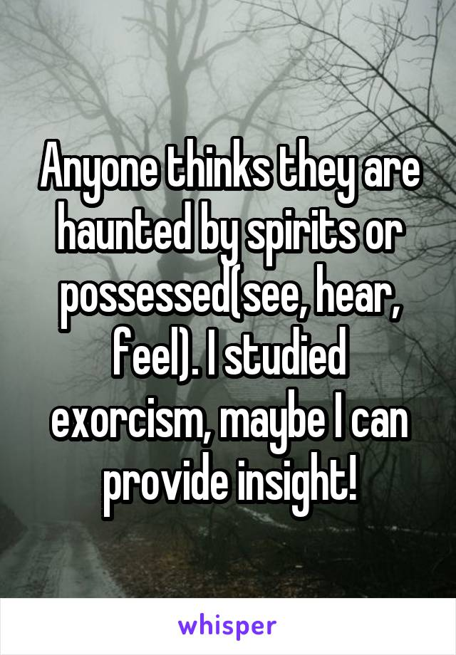 Anyone thinks they are haunted by spirits or possessed(see, hear, feel). I studied exorcism, maybe I can provide insight!