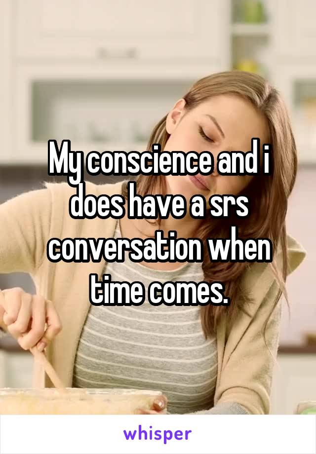 My conscience and i does have a srs conversation when time comes.