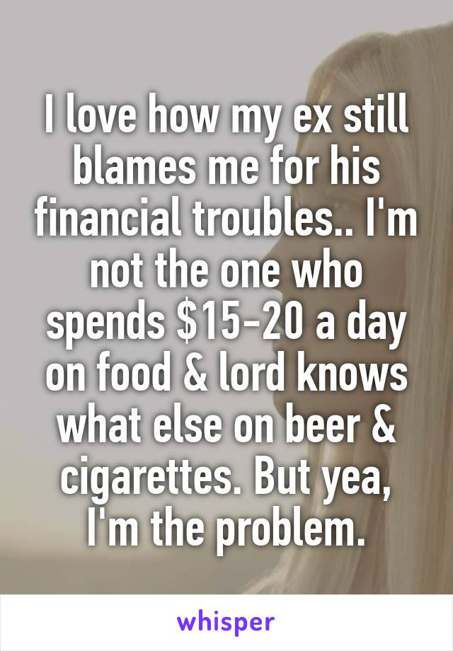 I love how my ex still blames me for his financial troubles.. I'm not the one who spends $15-20 a day on food & lord knows what else on beer & cigarettes. But yea, I'm the problem.