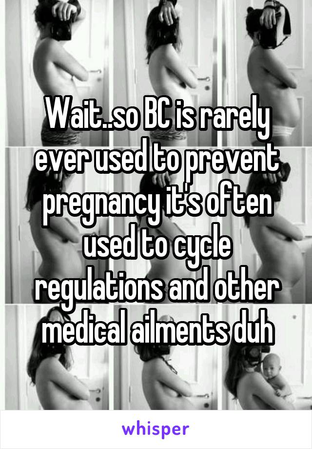 Wait..so BC is rarely ever used to prevent pregnancy it's often used to cycle regulations and other medical ailments duh