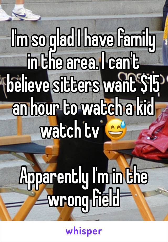 I'm so glad I have family in the area. I can't believe sitters want $15 an hour to watch a kid watch tv 😅  Apparently I'm in the wrong field