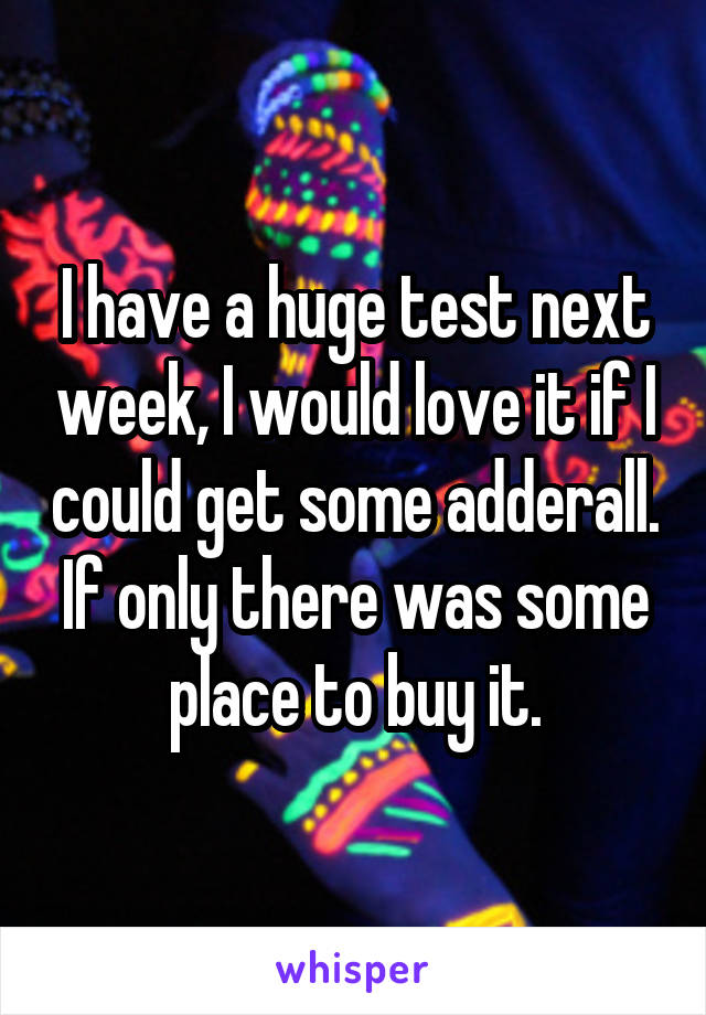 I have a huge test next week, I would love it if I could get some adderall. If only there was some place to buy it.