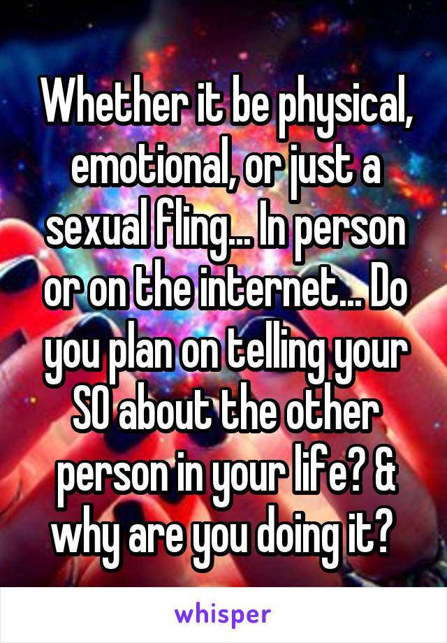 Whether it be physical, emotional, or just a sexual fling... In person or on the internet... Do you plan on telling your SO about the other person in your life? & why are you doing it?