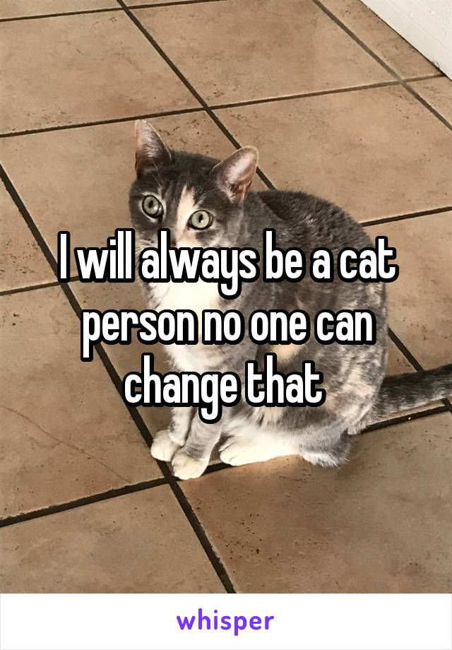 I will always be a cat person no one can change that