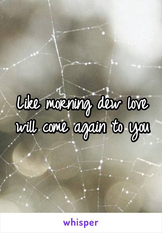 Like morning dew love will come again to you