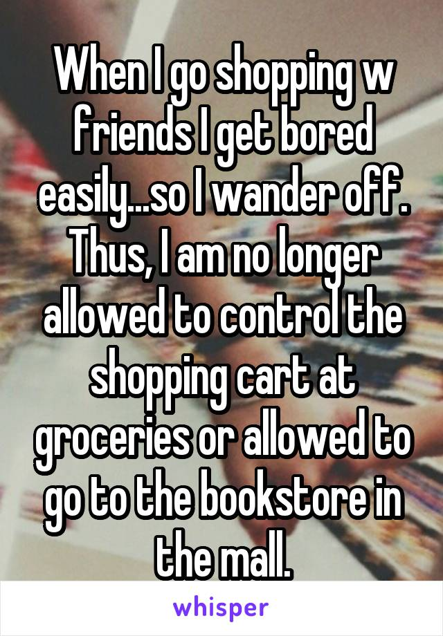 When I go shopping w friends I get bored easily...so I wander off. Thus, I am no longer allowed to control the shopping cart at groceries or allowed to go to the bookstore in the mall.