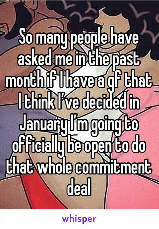 So many people have asked me in the past month if I have a gf that I think I've decided in January I'm going to officially be open to do that whole commitment deal