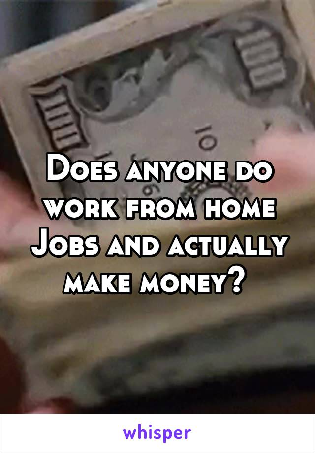 Does anyone do work from home Jobs and actually make money?