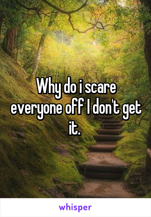 Why do i scare everyone off I don't get it.