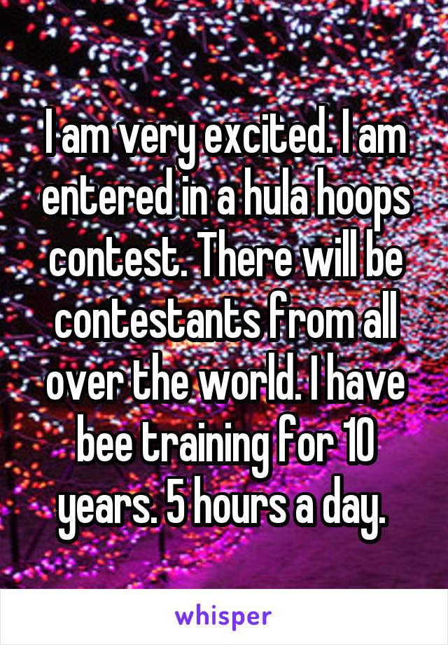 I am very excited. I am entered in a hula hoops contest. There will be contestants from all over the world. I have bee training for 10 years. 5 hours a day.