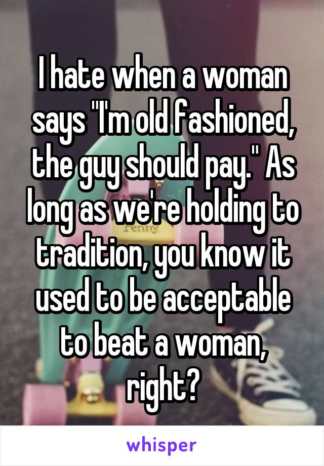 "I hate when a woman says ""I'm old fashioned, the guy should pay."" As long as we're holding to tradition, you know it used to be acceptable to beat a woman, right?"
