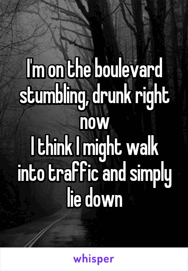 I'm on the boulevard stumbling, drunk right now I think I might walk into traffic and simply lie down
